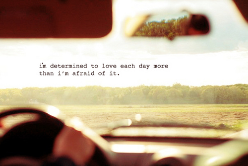 i'm determined to love each day more than i fear it