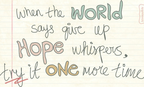 when the world says give up hope whispers try it one more time