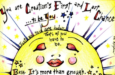 you are creations first and last chance to be you