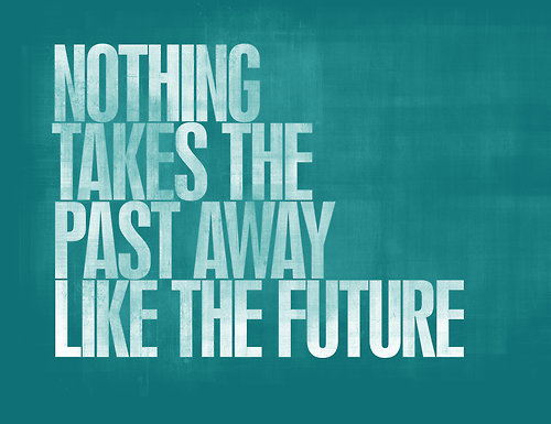 nothing takes the past away like the future