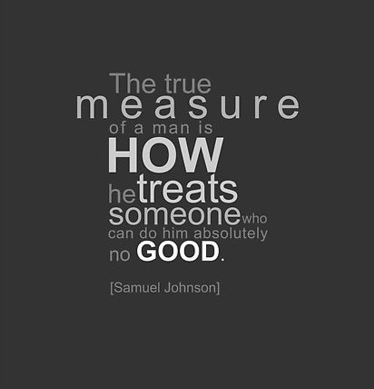 the true measure of a man is how he treats someone who can do him no good