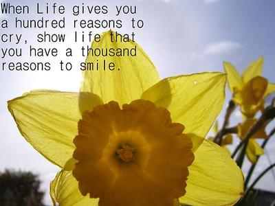when life gives you 100 reasons to cry, show life that you have 1000 reasons to smile